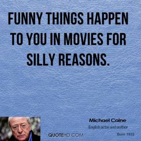 Michael Caine - Funny things happen to you in movies for silly reasons.
