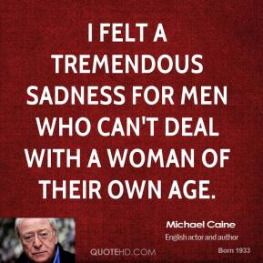 I felt a tremendous sadness for men who can't deal with a woman of their own age.