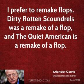 Michael Caine - I prefer to remake flops. Dirty Rotten Scoundrels was a remake of a flop, and The Quiet American is a remake of a flop.