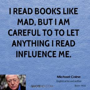 I read books like mad, but I am careful to to let anything I read influence me.