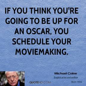 If you think you're going to be up for an Oscar, you schedule your moviemaking.