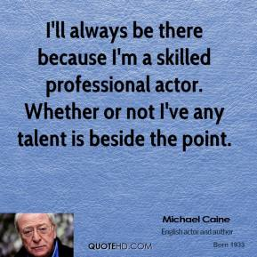 I'll always be there because I'm a skilled professional actor. Whether or not I've any talent is beside the point.