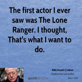 The first actor I ever saw was The Lone Ranger. I thought, That's what I want to do.