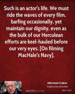 Such is an actor's life. We must ride the waves of every film, barfing occasionally, yet maintain our dignity, even as the bulk of our Herculean efforts are keel-hauled before our very eyes. [On filming MacHale's Navy].