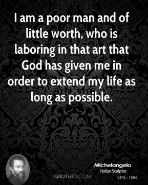 I am a poor man and of little worth, who is laboring in that art that God has given me in order to extend my life as long as possible.