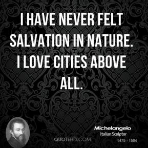 I have never felt salvation in nature. I love cities above all.