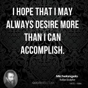 I hope that I may always desire more than I can accomplish.