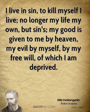 Michelangelo - I live in sin, to kill myself I live; no longer my life my own, but sin's; my good is given to me by heaven, my evil by myself, by my free will, of which I am deprived.