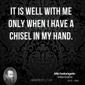 It is well with me only when I have a chisel in my hand.