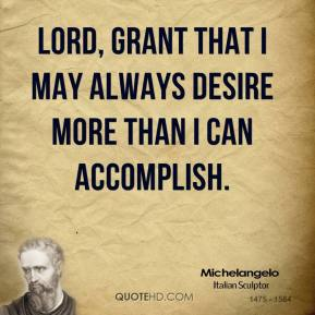 Lord, grant that I may always desire more than I can accomplish.