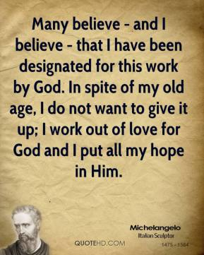 Many believe - and I believe - that I have been designated for this work by God. In spite of my old age, I do not want to give it up; I work out of love for God and I put all my hope in Him.