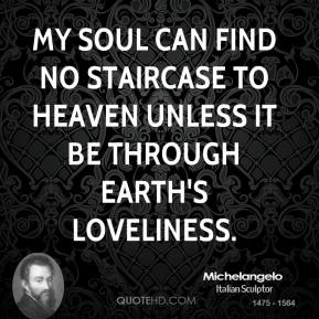 Michelangelo - My soul can find no staircase to Heaven unless it be through Earth's loveliness.