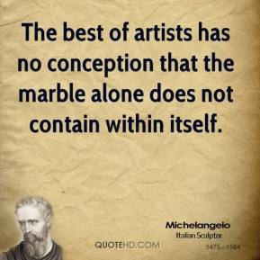 Michelangelo - The best of artists has no conception that the marble alone does not contain within itself.