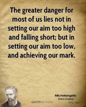Michelangelo - The greater danger for most of us lies not in setting our aim too high and falling short; but in setting our aim too low, and achieving our mark.