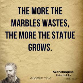 Michelangelo - The more the marbles wastes, the more the statue grows.