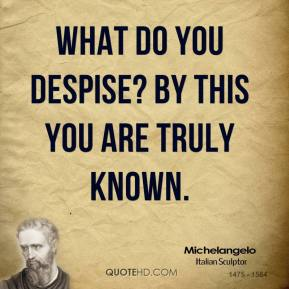 Michelangelo - What do you despise? By this you are truly known.
