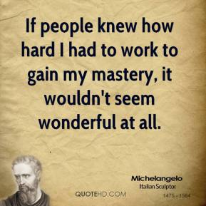 Michelangelo  - If people knew how hard I had to work to gain my mastery, it wouldn't seem wonderful at all.
