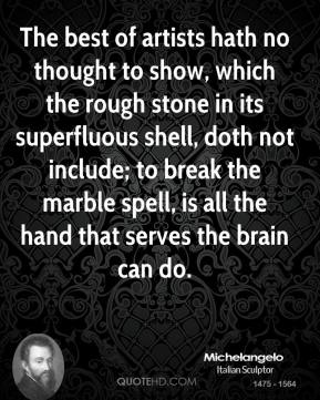 Michelangelo  - The best of artists hath no thought to show, which the rough stone in its superfluous shell, doth not include; to break the marble spell, is all the hand that serves the brain can do.