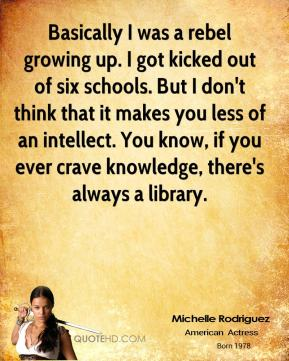 Michelle Rodriguez - Basically I was a rebel growing up. I got kicked out of six schools. But I don't think that it makes you less of an intellect. You know, if you ever crave knowledge, there's always a library.