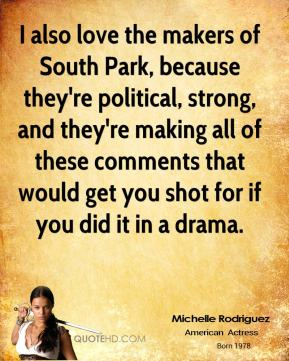 Michelle Rodriguez - I also love the makers of South Park, because they're political, strong, and they're making all of these comments that would get you shot for if you did it in a drama.