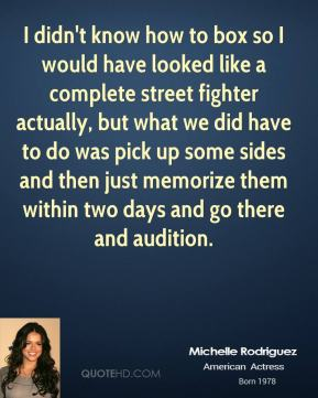 I didn't know how to box so I would have looked like a complete street fighter actually, but what we did have to do was pick up some sides and then just memorize them within two days and go there and audition.