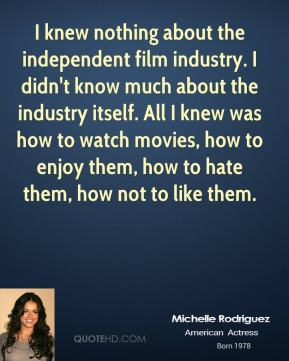I knew nothing about the independent film industry. I didn't know much about the industry itself. All I knew was how to watch movies, how to enjoy them, how to hate them, how not to like them.