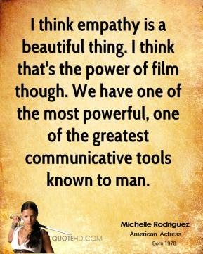 Michelle Rodriguez - I think empathy is a beautiful thing. I think that's the power of film though. We have one of the most powerful, one of the greatest communicative tools known to man.