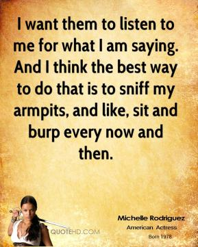 Michelle Rodriguez - I want them to listen to me for what I am saying. And I think the best way to do that is to sniff my armpits, and like, sit and burp every now and then.