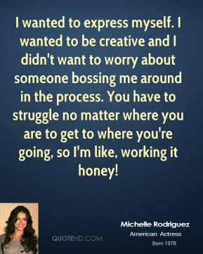 I wanted to express myself. I wanted to be creative and I didn't want to worry about someone bossing me around in the process. You have to struggle no matter where you are to get to where you're going, so I'm like, working it honey!