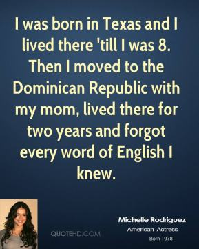 Michelle Rodriguez - I was born in Texas and I lived there 'till I was 8. Then I moved to the Dominican Republic with my mom, lived there for two years and forgot every word of English I knew.