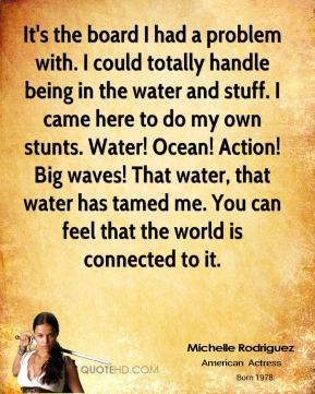 Michelle Rodriguez - It's the board I had a problem with. I could totally handle being in the water and stuff. I came here to do my own stunts. Water! Ocean! Action! Big waves! That water, that water has tamed me. You can feel that the world is connected to it.