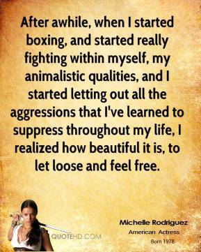 Michelle Rodriguez  - After awhile, when I started boxing, and started really fighting within myself, my animalistic qualities, and I started letting out all the aggressions that I've learned to suppress throughout my life, I realized how beautiful it is, to let loose and feel free.