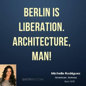 Michelle Rodriguez  - Berlin is liberation. Architecture, man!