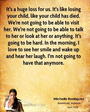 Michelle Rodriguez  - It's a huge loss for us. It's like losing your child, like your child has died. We're not going to be able to visit her. We're not going to be able to talk to her or look at her or anything. It's going to be hard. In the morning, I love to see her smile and wake up and hear her laugh. I'm not going to have that anymore.