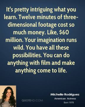 Michelle Rodriguez  - It's pretty intriguing what you learn. Twelve minutes of three-dimensional footage cost so much money. Like, $60 million. Your imagination runs wild. You have all these possibilities. You can do anything with film and make anything come to life.