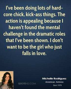 Michelle Rodriguez  - I've been doing lots of hard-core chick, kick-ass things. The action is appealing because I haven't found the mental challenge in the dramatic roles that I've been shown. I don't want to be the girl who just falls in love.