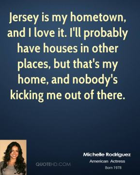 Michelle Rodriguez  - Jersey is my hometown, and I love it. I'll probably have houses in other places, but that's my home, and nobody's kicking me out of there.