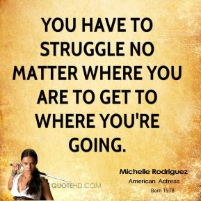 Michelle Rodriguez  - You have to struggle no matter where you are to get to where you're going.