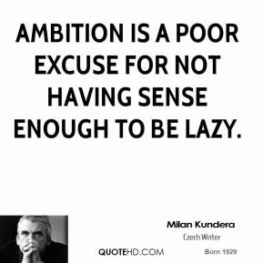 Milan Kundera - Ambition is a poor excuse for not having sense enough to be lazy.