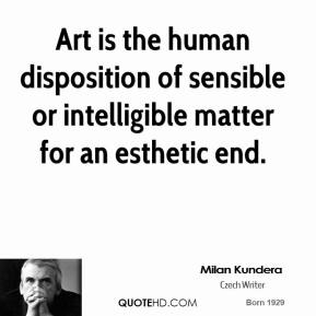Art is the human disposition of sensible or intelligible matter for an esthetic end.