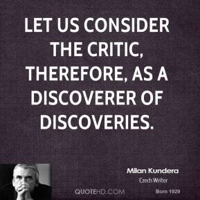 Let us consider the critic, therefore, as a discoverer of discoveries.