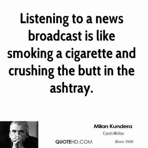 Milan Kundera - Listening to a news broadcast is like smoking a cigarette and crushing the butt in the ashtray.