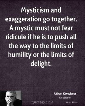 Mysticism and exaggeration go together. A mystic must not fear ridicule if he is to push all the way to the limits of humility or the limits of delight.