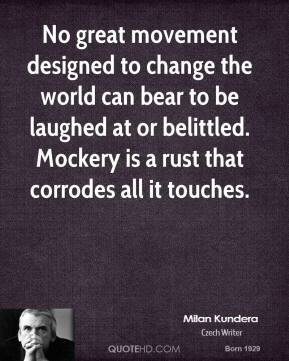 No great movement designed to change the world can bear to be laughed at or belittled. Mockery is a rust that corrodes all it touches.