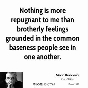 Nothing is more repugnant to me than brotherly feelings grounded in the common baseness people see in one another.