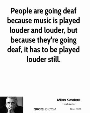 People are going deaf because music is played louder and louder, but because they're going deaf, it has to be played louder still.