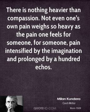 Milan Kundera - There is nothing heavier than compassion. Not even one's own pain weighs so heavy as the pain one feels for someone, for someone, pain intensified by the imagination and prolonged by a hundred echos.