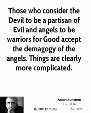 Milan Kundera - Those who consider the Devil to be a partisan of Evil and angels to be warriors for Good accept the demagogy of the angels. Things are clearly more complicated.