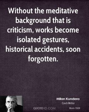 Milan Kundera - Without the meditative background that is criticism, works become isolated gestures, historical accidents, soon forgotten.