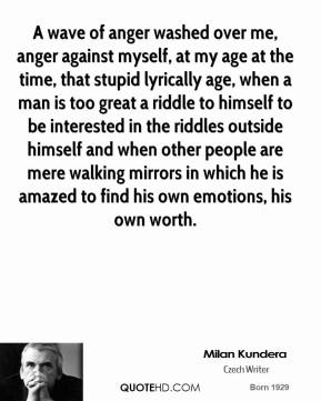 A wave of anger washed over me, anger against myself, at my age at the time, that stupid lyrically age, when a man is too great a riddle to himself to be interested in the riddles outside himself and when other people are mere walking mirrors in which he is amazed to find his own emotions, his own worth.